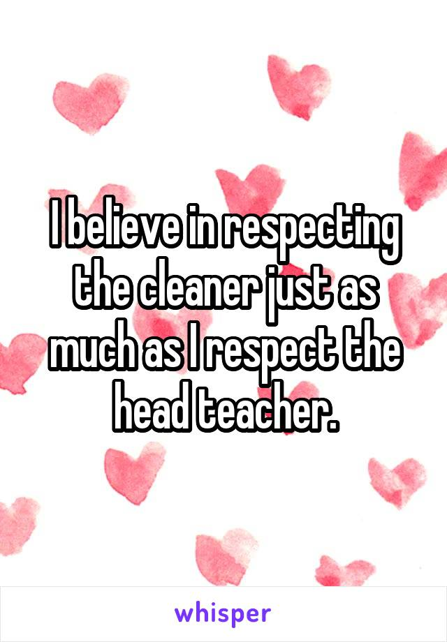 I believe in respecting the cleaner just as much as I respect the head teacher.