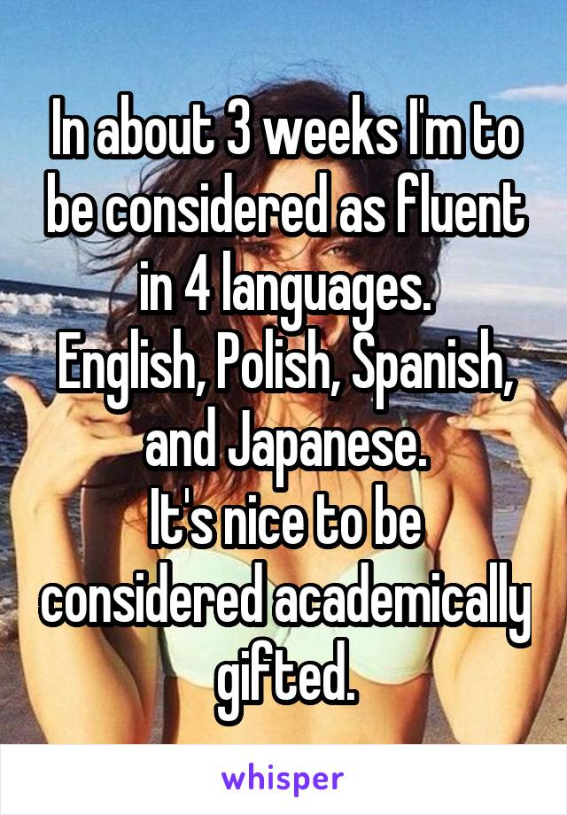In about 3 weeks I'm to be considered as fluent in 4 languages. English, Polish, Spanish, and Japanese. It's nice to be considered academically gifted.