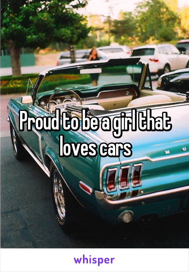 Proud to be a girl that loves cars
