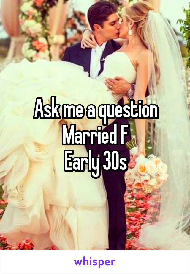 Ask me a question Married F Early 30s