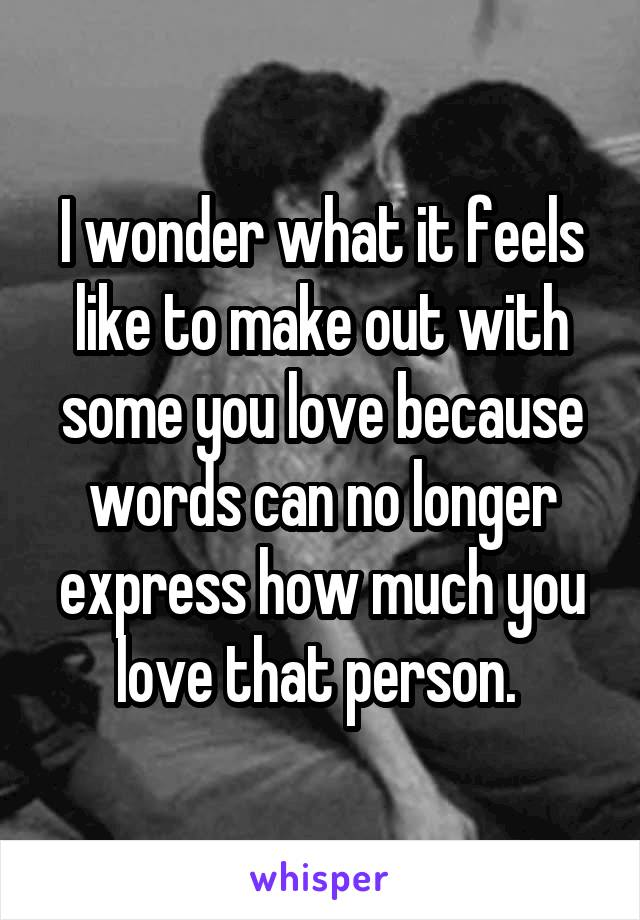 I wonder what it feels like to make out with some you love because words can no longer express how much you love that person.