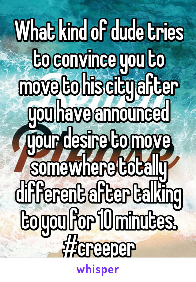 What kind of dude tries to convince you to move to his city after you have announced your desire to move somewhere totally different after talking to you for 10 minutes. #creeper