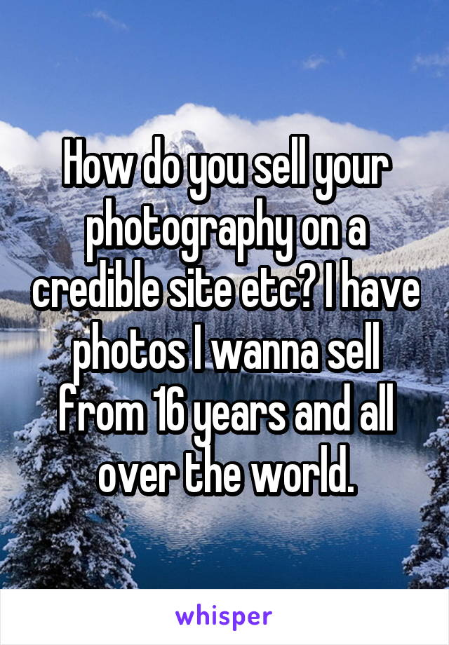 How do you sell your photography on a credible site etc? I have photos I wanna sell from 16 years and all over the world.