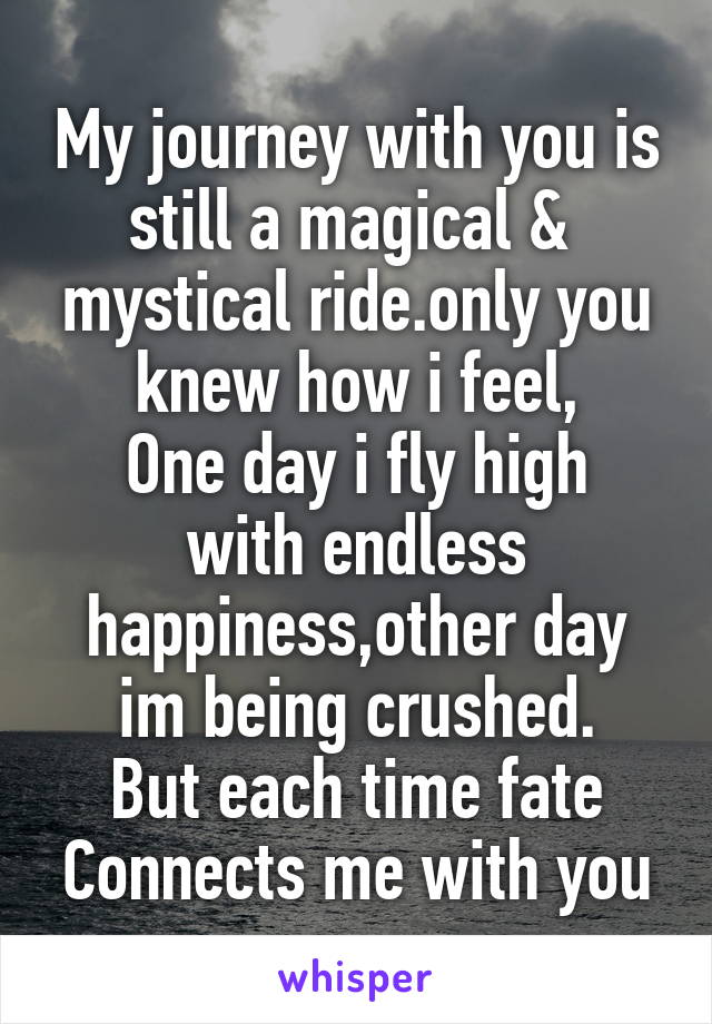 My journey with you is still a magical &  mystical ride.only you knew how i feel, One day i fly high with endless happiness,other day im being crushed. But each time fate Connects me with you
