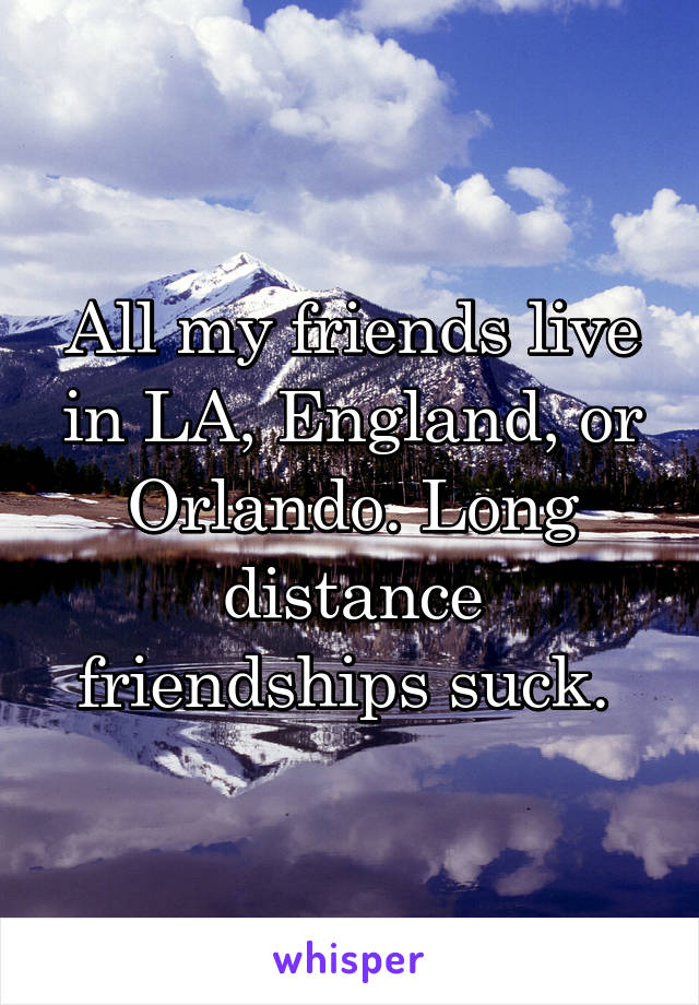 All my friends live in LA, England, or Orlando. Long distance friendships suck.