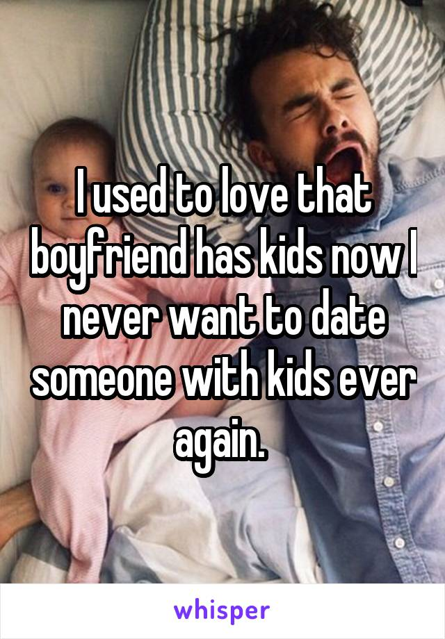 I used to love that boyfriend has kids now I never want to date someone with kids ever again.