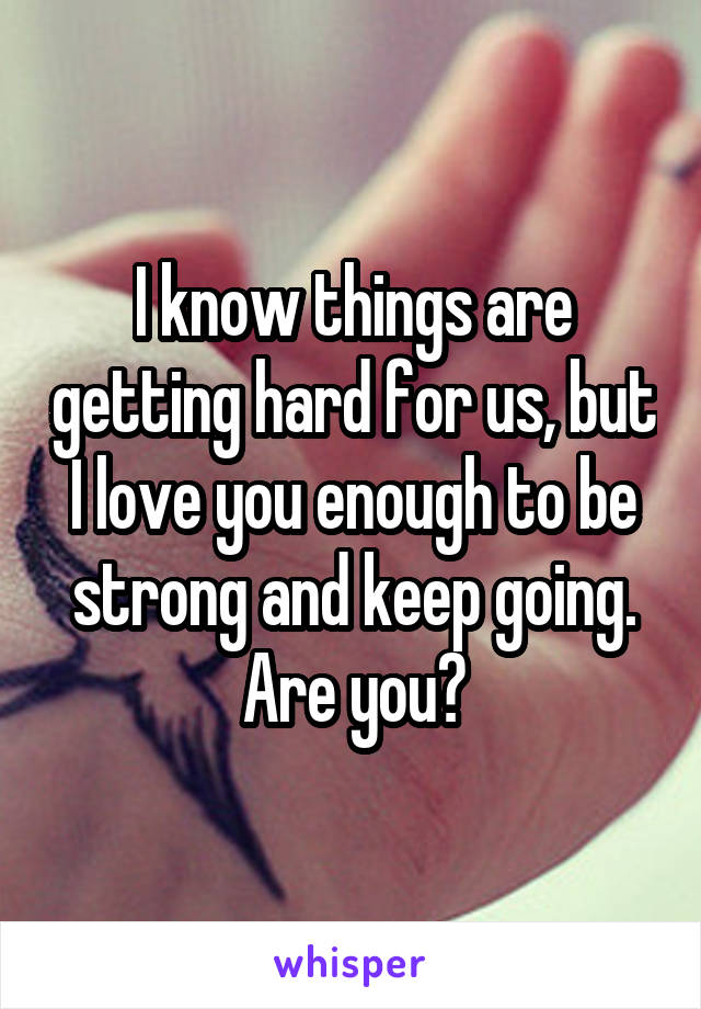 I know things are getting hard for us, but I love you enough to be strong and keep going. Are you?