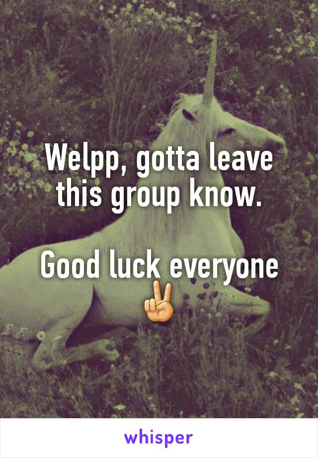Welpp, gotta leave this group know.  Good luck everyone✌