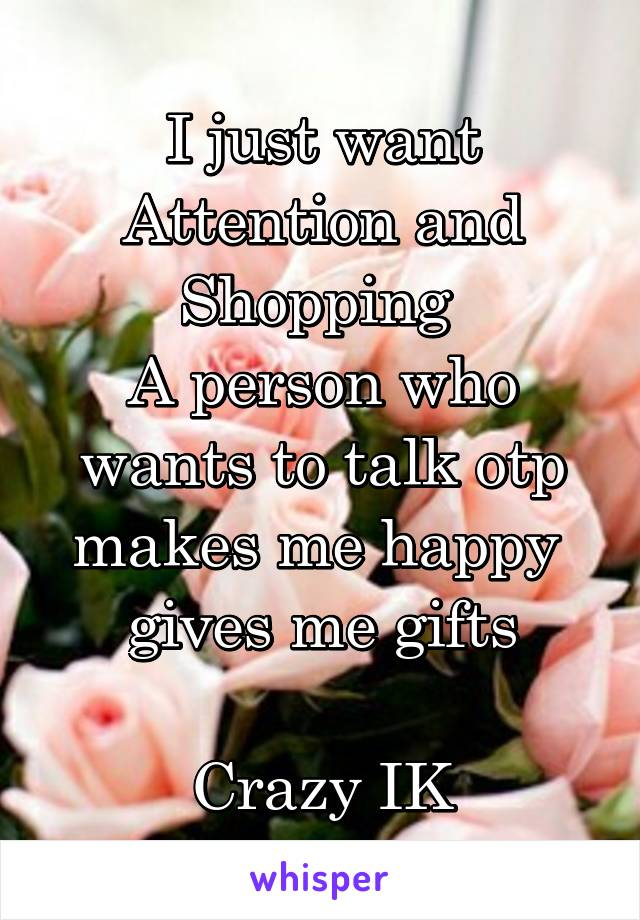 I just want Attention and Shopping  A person who wants to talk otp makes me happy  gives me gifts  Crazy IK