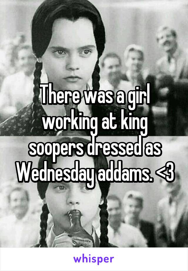 There was a girl working at king soopers dressed as Wednesday addams. <3