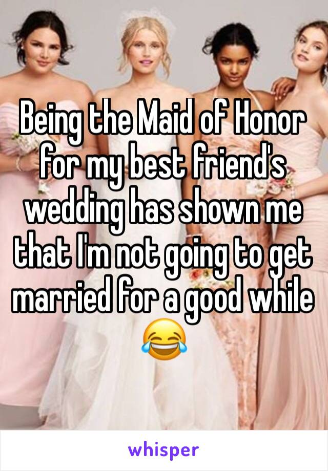 Being the Maid of Honor for my best friend's wedding has shown me that I'm not going to get married for a good while  😂