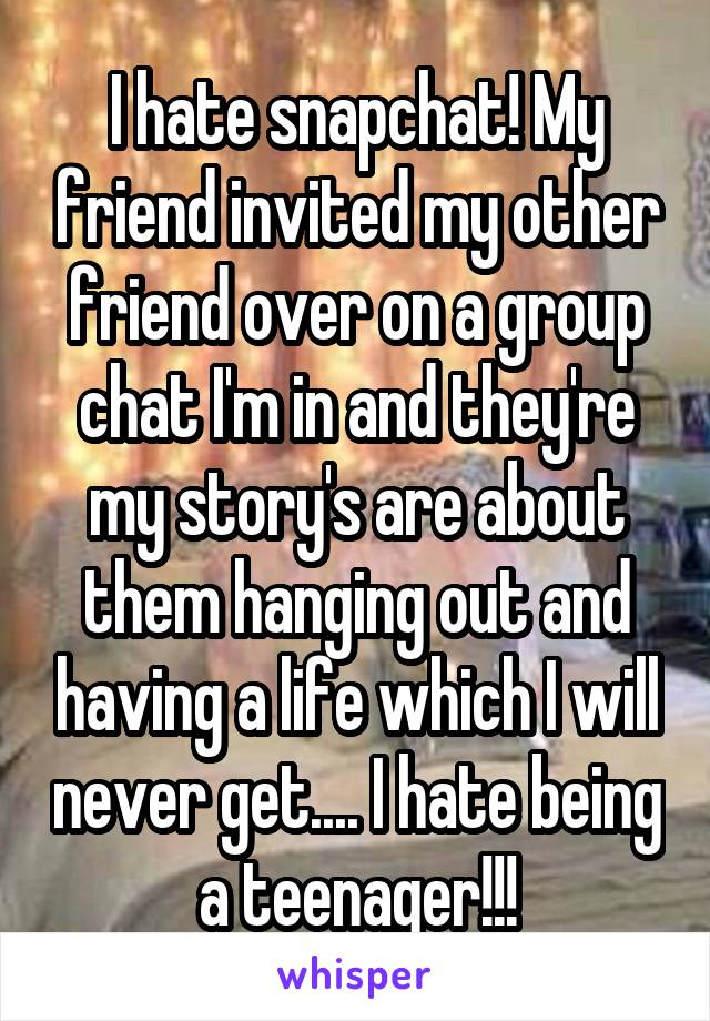 I hate snapchat! My friend invited my other friend over on a group chat I'm in and they're my story's are about them hanging out and having a life which I will never get.... I hate being a teenager!!!