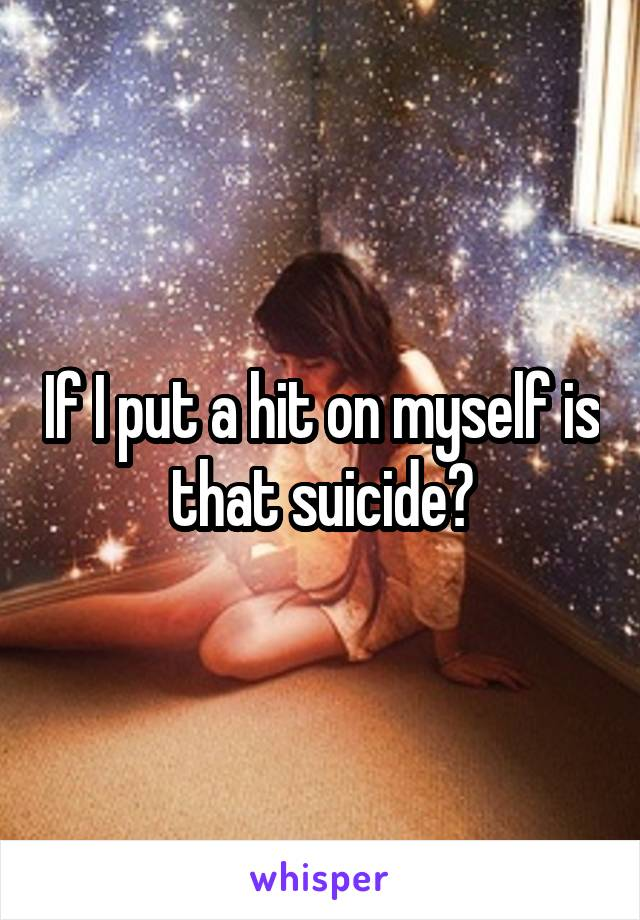 If I put a hit on myself is that suicide?