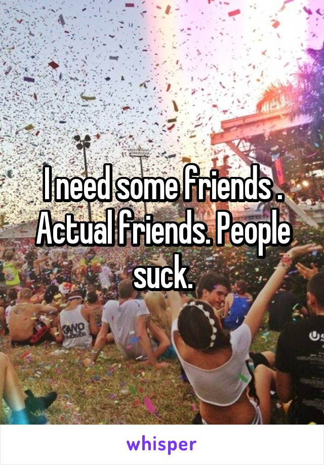 I need some friends . Actual friends. People suck.