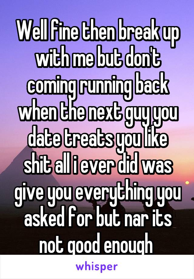 Well fine then break up with me but don't coming running back when the next guy you date treats you like shit all i ever did was give you everything you asked for but nar its not good enough