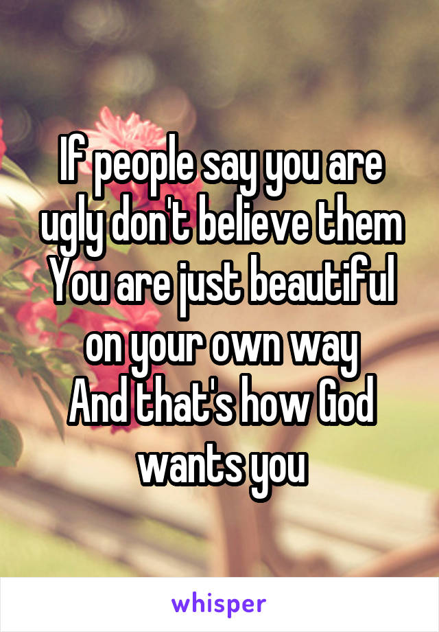 If people say you are ugly don't believe them You are just beautiful on your own way And that's how God wants you