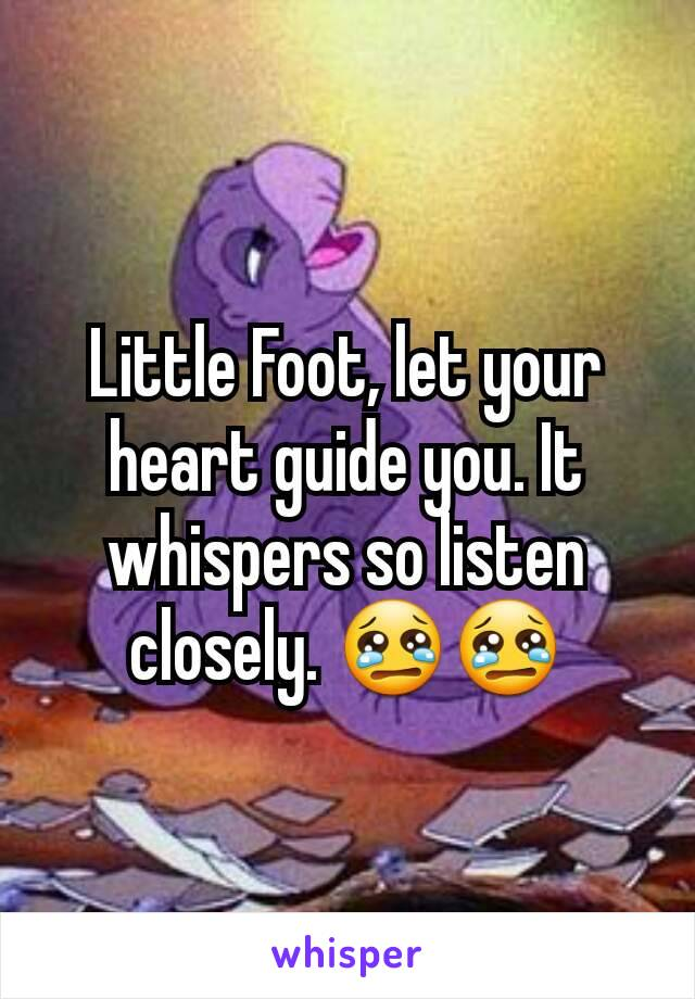 Little Foot, let your heart guide you. It whispers so listen closely. 😢😢