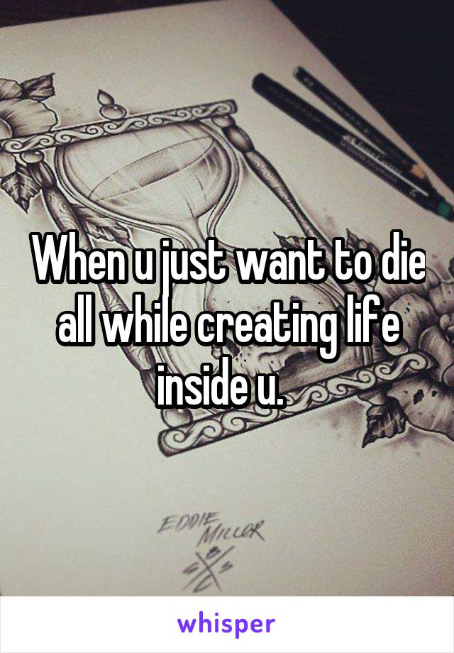 When u just want to die all while creating life inside u.