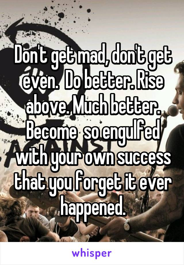 Don't get mad, don't get even.  Do better. Rise above. Much better. Become  so engulfed with your own success that you forget it ever happened.