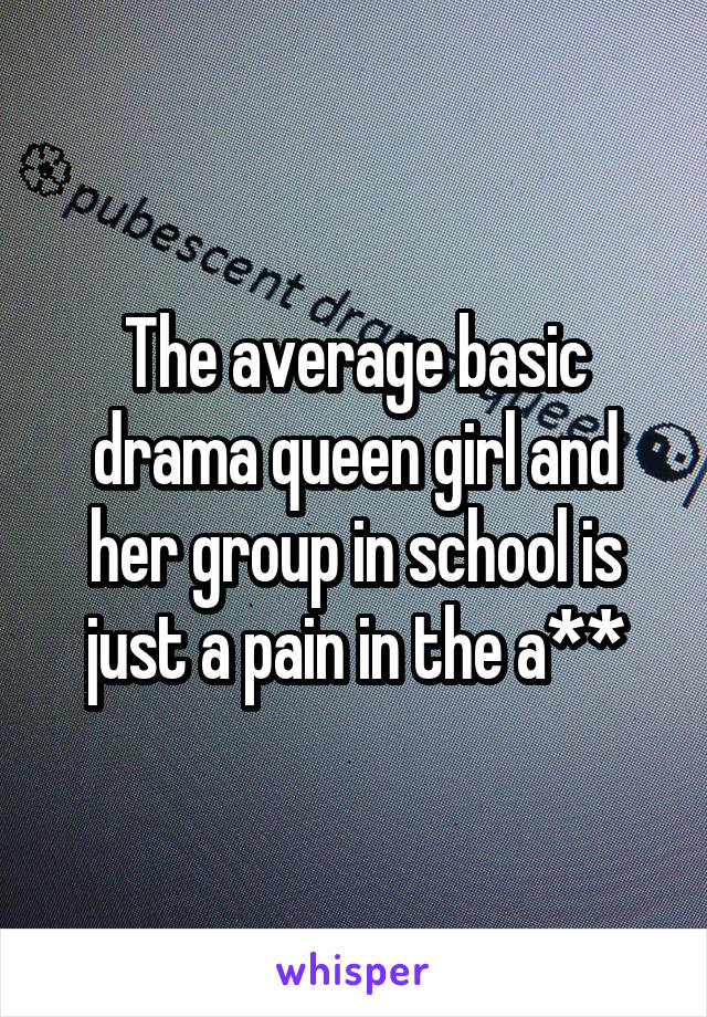 The average basic drama queen girl and her group in school is just a pain in the a**