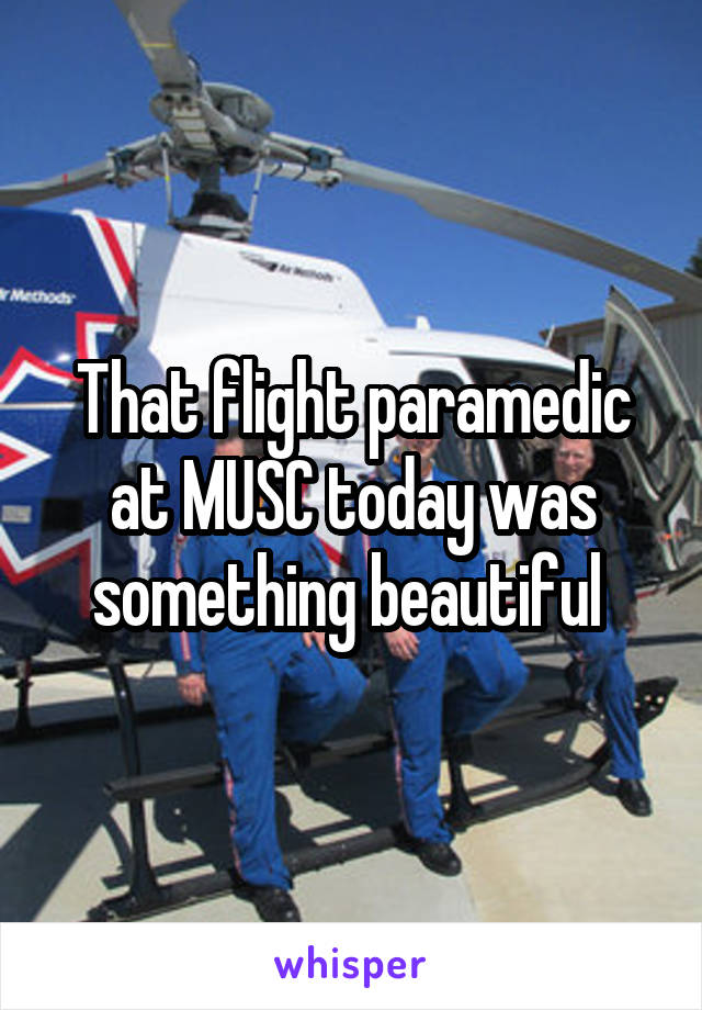 That flight paramedic at MUSC today was something beautiful