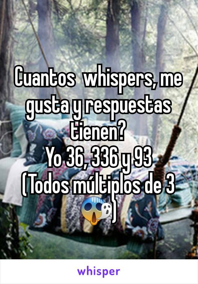 Cuantos  whispers, me gusta y respuestas tienen? Yo 36, 336 y 93 (Todos múltiplos de 3 😱)