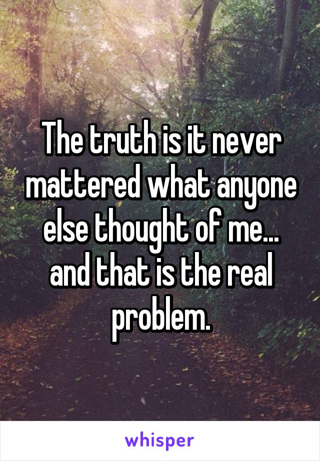 The truth is it never mattered what anyone else thought of me... and that is the real problem.