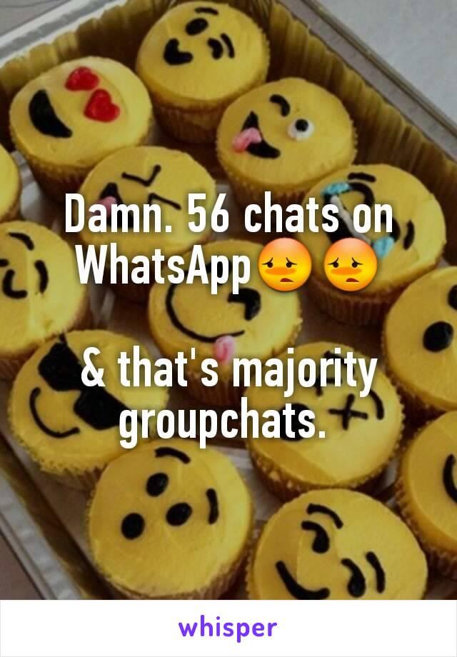 Damn. 56 chats on WhatsApp😳😳  & that's majority groupchats.