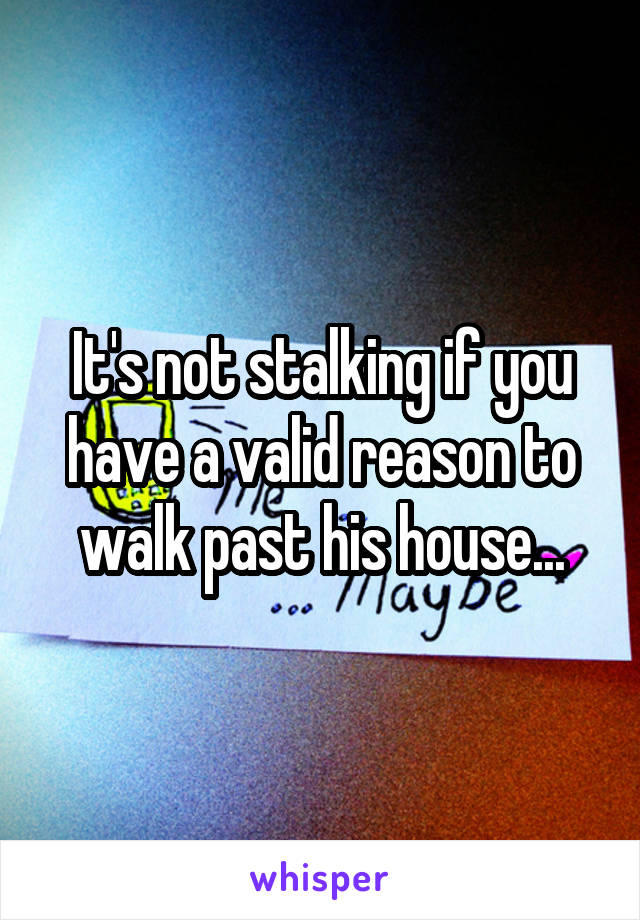 It's not stalking if you have a valid reason to walk past his house...