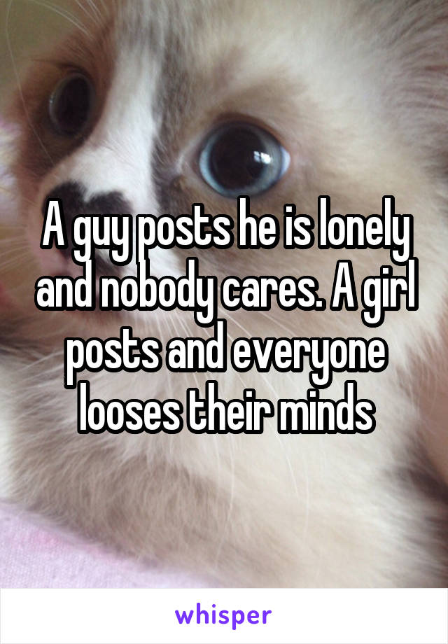 A guy posts he is lonely and nobody cares. A girl posts and everyone looses their minds
