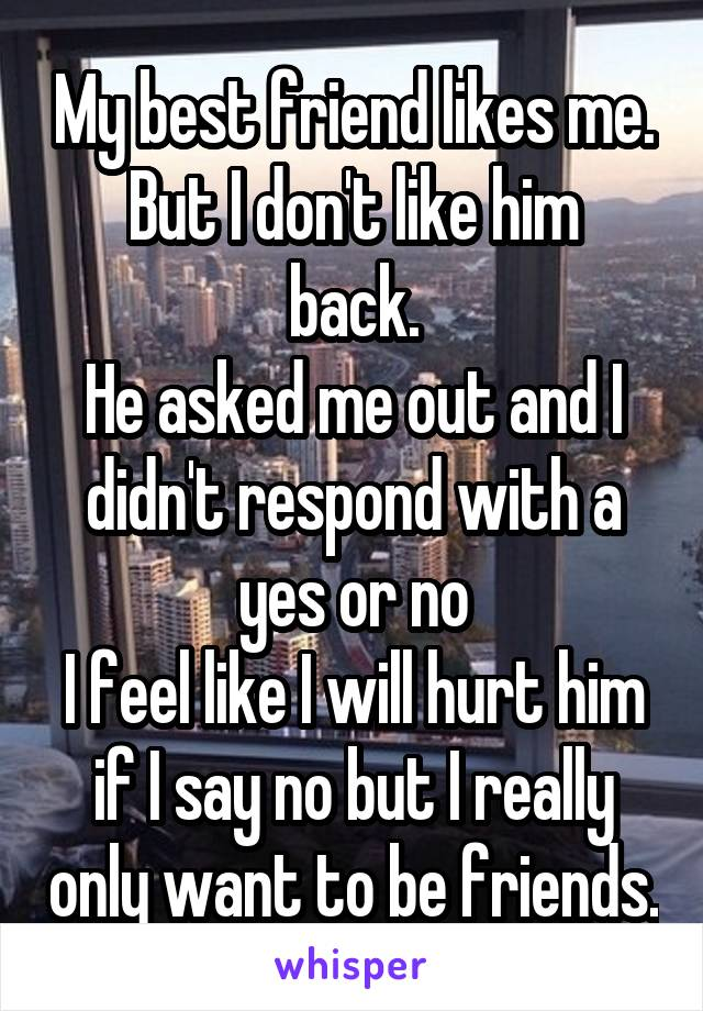 My best friend likes me. But I don't like him back. He asked me out and I didn't respond with a yes or no I feel like I will hurt him if I say no but I really only want to be friends.