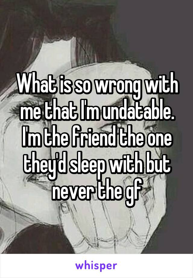 What is so wrong with me that I'm undatable. I'm the friend the one they'd sleep with but never the gf