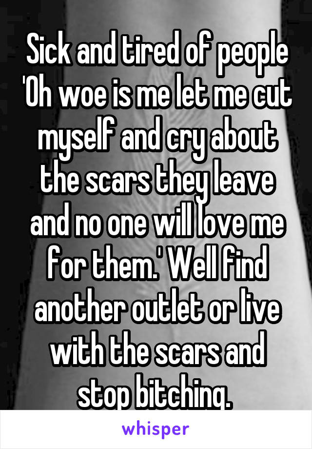 Sick and tired of people 'Oh woe is me let me cut myself and cry about the scars they leave and no one will love me for them.' Well find another outlet or live with the scars and stop bitching.