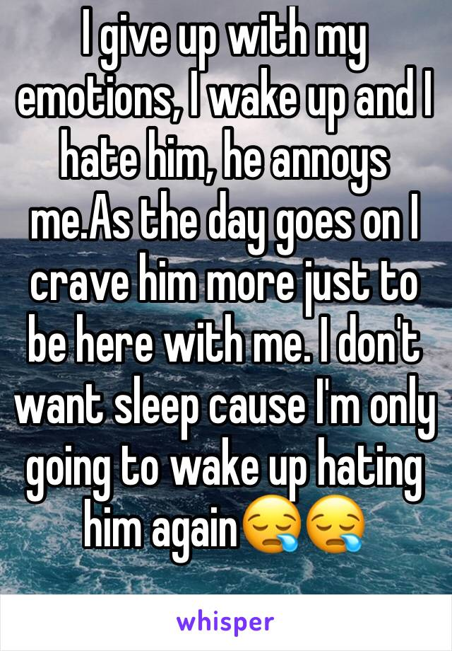 I give up with my emotions, I wake up and I hate him, he annoys me.As the day goes on I crave him more just to be here with me. I don't want sleep cause I'm only going to wake up hating him again😪😪