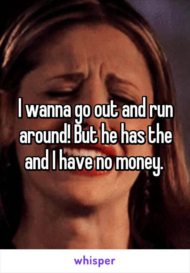 I wanna go out and run around! But he has the and I have no money.