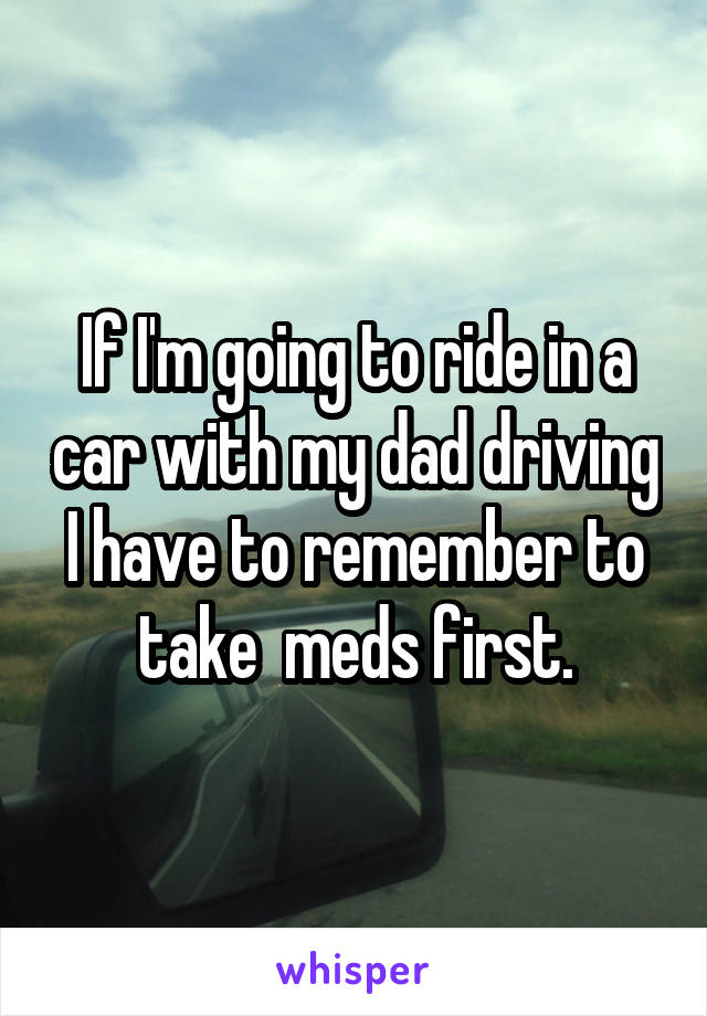 If I'm going to ride in a car with my dad driving I have to remember to take  meds first.