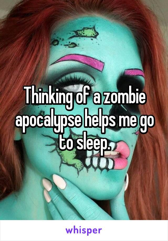 Thinking of a zombie apocalypse helps me go to sleep.