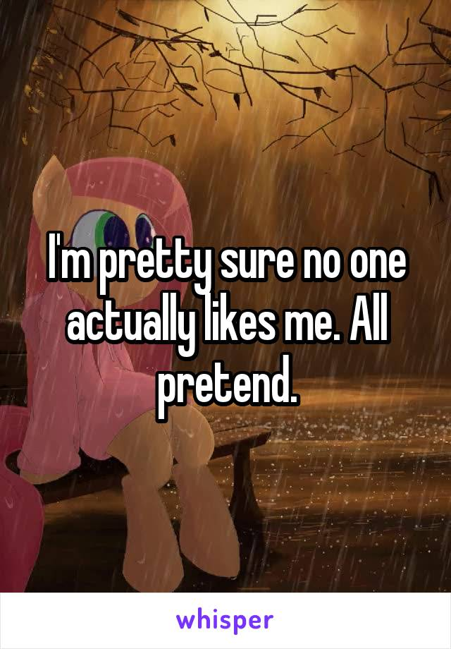 I'm pretty sure no one actually likes me. All pretend.