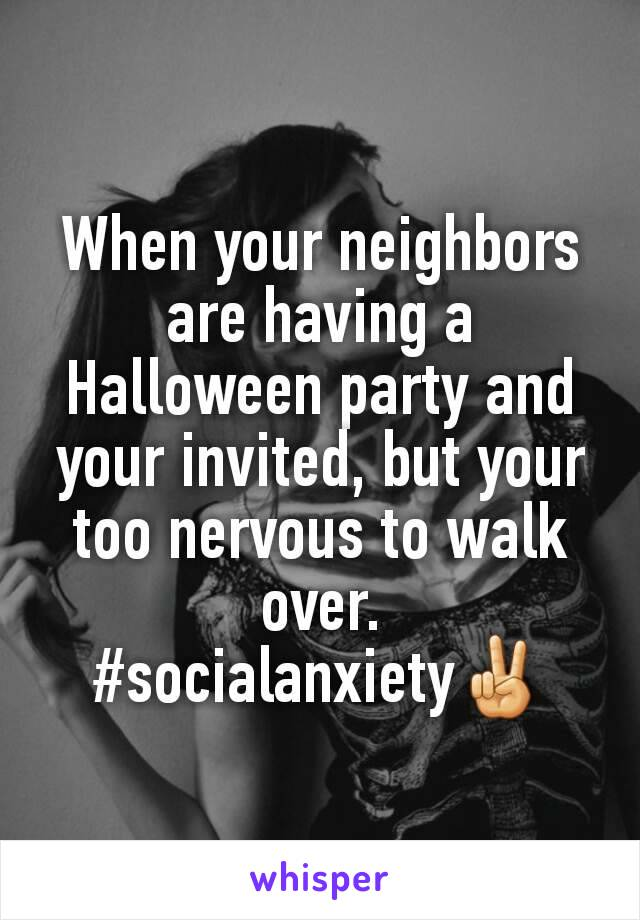 When your neighbors are having a Halloween party and your invited, but your too nervous to walk over. #socialanxiety✌