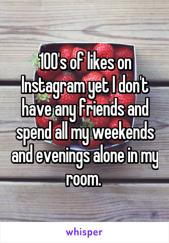 100's of likes on Instagram yet I don't have any friends and spend all my weekends and evenings alone in my room.