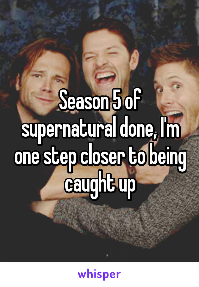 Season 5 of supernatural done, I'm one step closer to being caught up