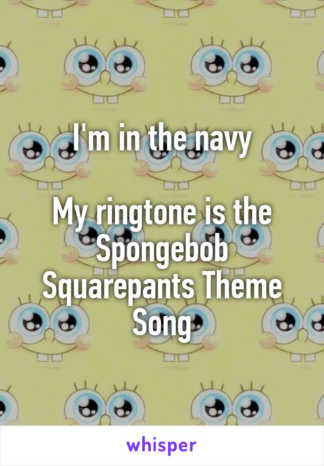 I'm in the navy  My ringtone is the Spongebob Squarepants Theme Song