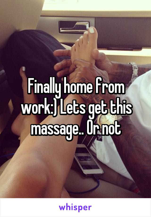 Finally home from work:) Lets get this massage.. Or not