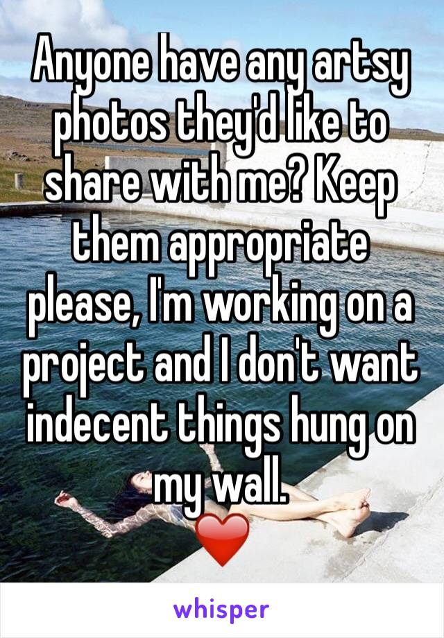 Anyone have any artsy photos they'd like to share with me? Keep them appropriate please, I'm working on a project and I don't want indecent things hung on my wall.  ❤️