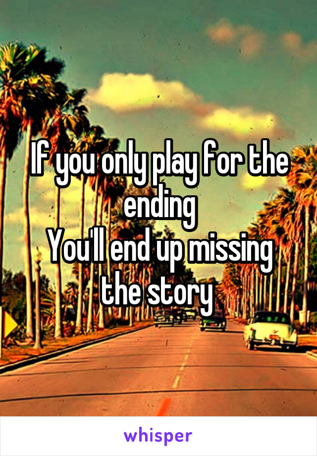 If you only play for the ending You'll end up missing the story