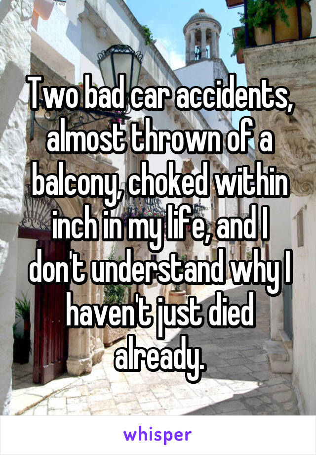 Two bad car accidents, almost thrown of a balcony, choked within inch in my life, and I don't understand why I haven't just died already.
