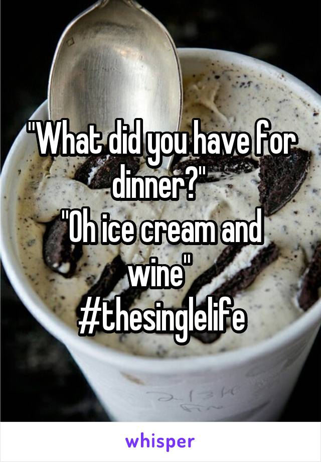 """What did you have for dinner?""  ""Oh ice cream and wine""  #thesinglelife"