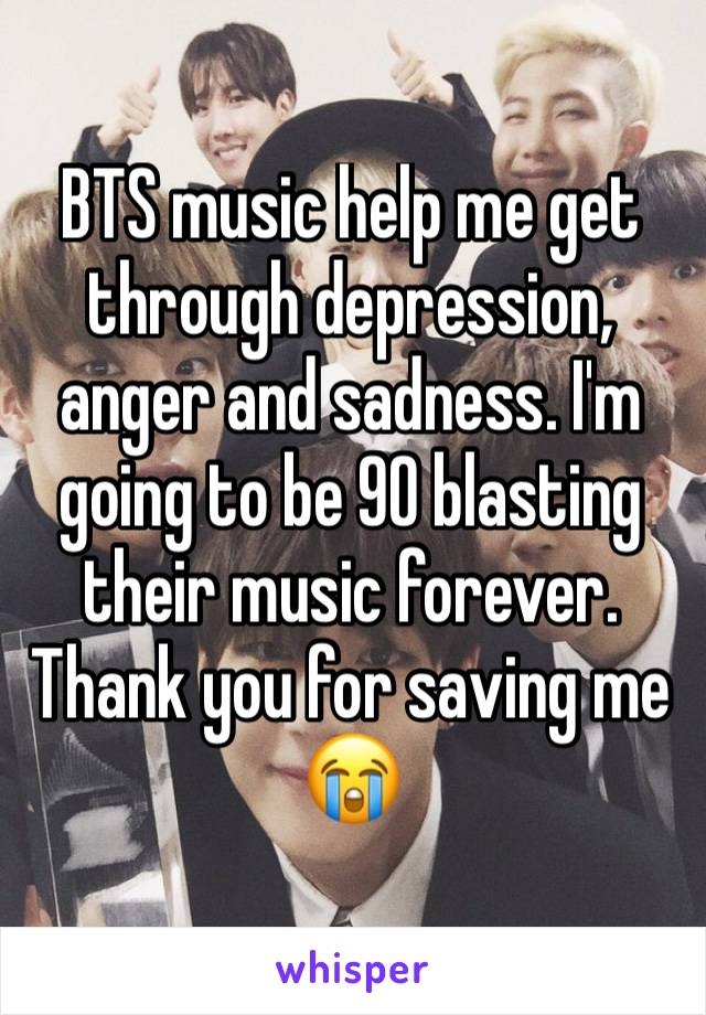 BTS music help me get through depression, anger and sadness. I'm going to be 90 blasting their music forever. Thank you for saving me 😭