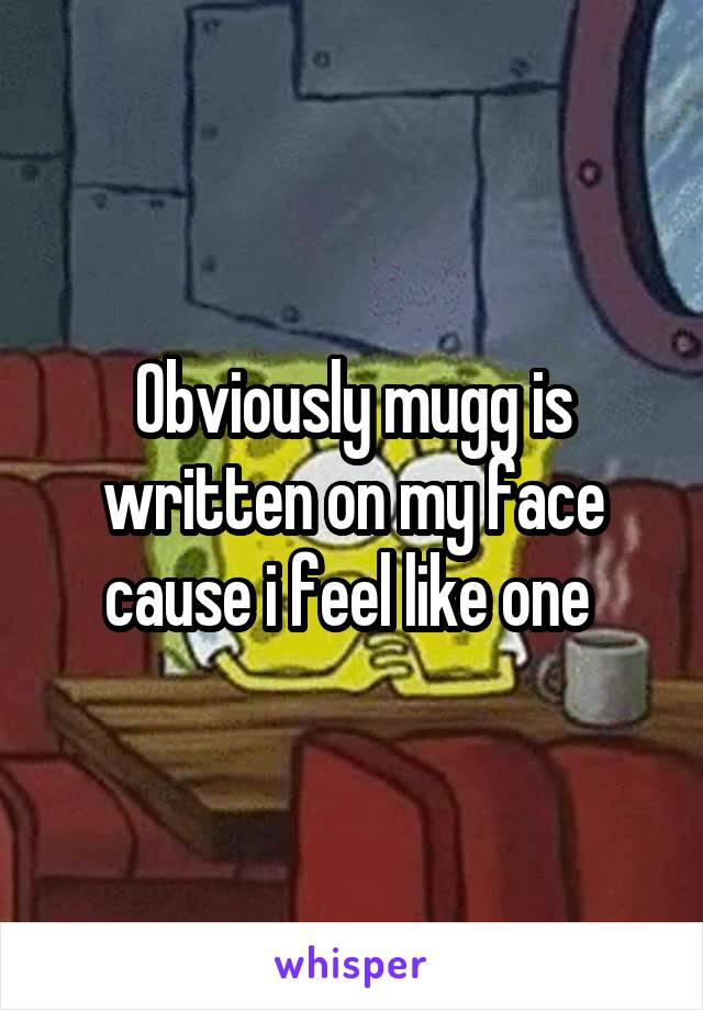 Obviously mugg is written on my face cause i feel like one