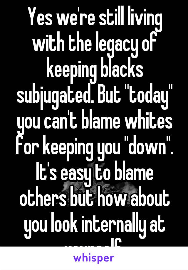 "Yes we're still living with the legacy of keeping blacks subjugated. But ""today"" you can't blame whites for keeping you ""down"". It's easy to blame others but how about you look internally at yourself"